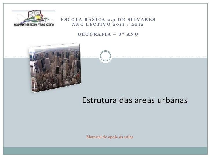 ESCOLA BÁSICA 2,3 DE SILVARES   ANO LECTIVO 2011 / 2012     GEOGRAFIA – 8º ANO      Estrutura das áreas urbanas       Mate...