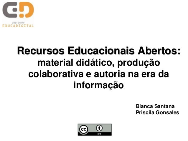 Recursos Educacionais Abertos:material didático, produçãocolaborativa e autoria na era dainformaçãoBianca SantanaPriscila ...