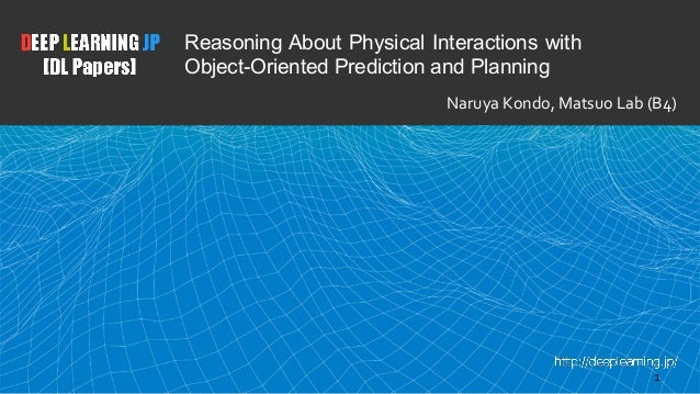 1 Reasoning About Physical Interactions with Object-Oriented Prediction and Planning Naruya Kondo, Matsuo Lab (B4)