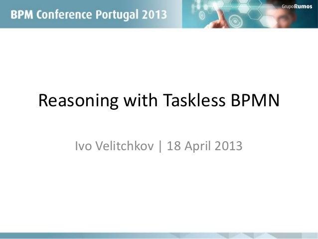 Reasoning with Taskless BPMNIvo Velitchkov | 18 April 2013