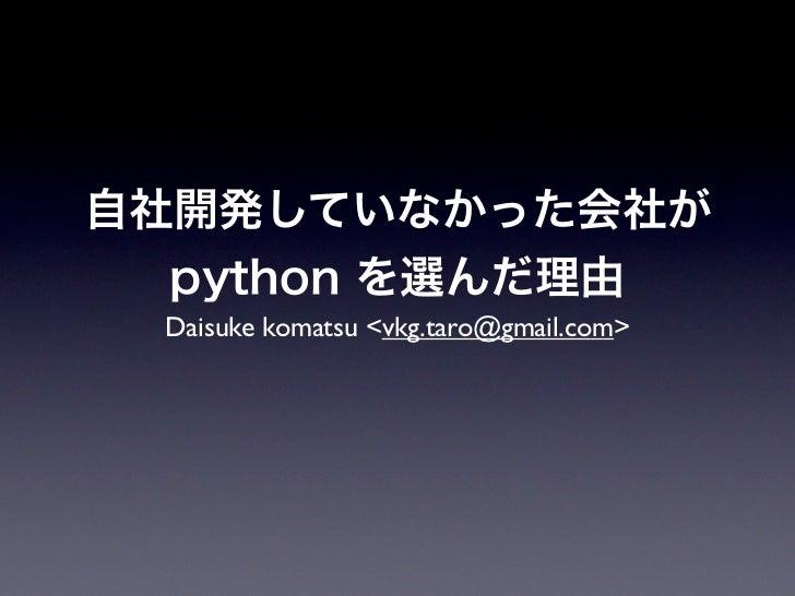 自社開発していなかった会社が  python を選んだ理由 Daisuke komatsu <vkg.taro@gmail.com>