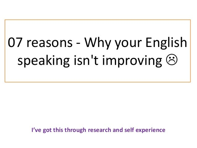 07 reasons - Why your English speaking isn't improving  I've got this through research and self experience
