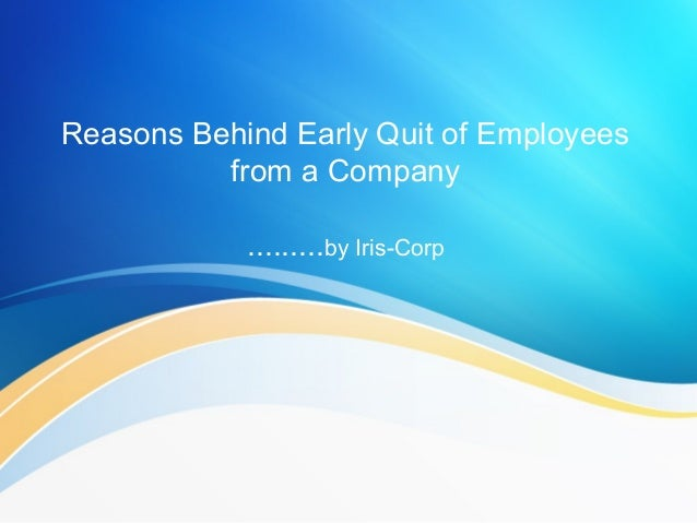 Reasons Behind Early Quit of Employeesfrom a Company.........by Iris-Corp
