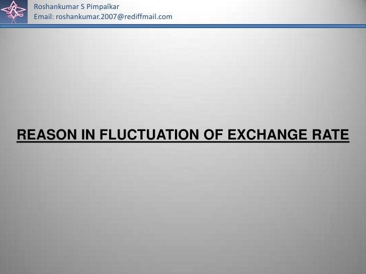 Roshankumar S Pimpalkar Email: roshankumar.2007@rediffmail.comREASON IN FLUCTUATION OF EXCHANGE RATE