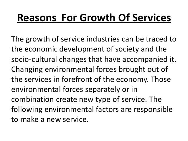 Reasons For Growth Of Services The growth of service industries can be traced to the economic development of society and t...