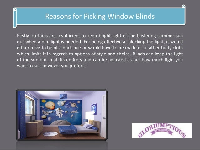 Reasons for Picking Window Blinds Firstly, curtains are insufficient to keep bright light of the blistering summer sun out...