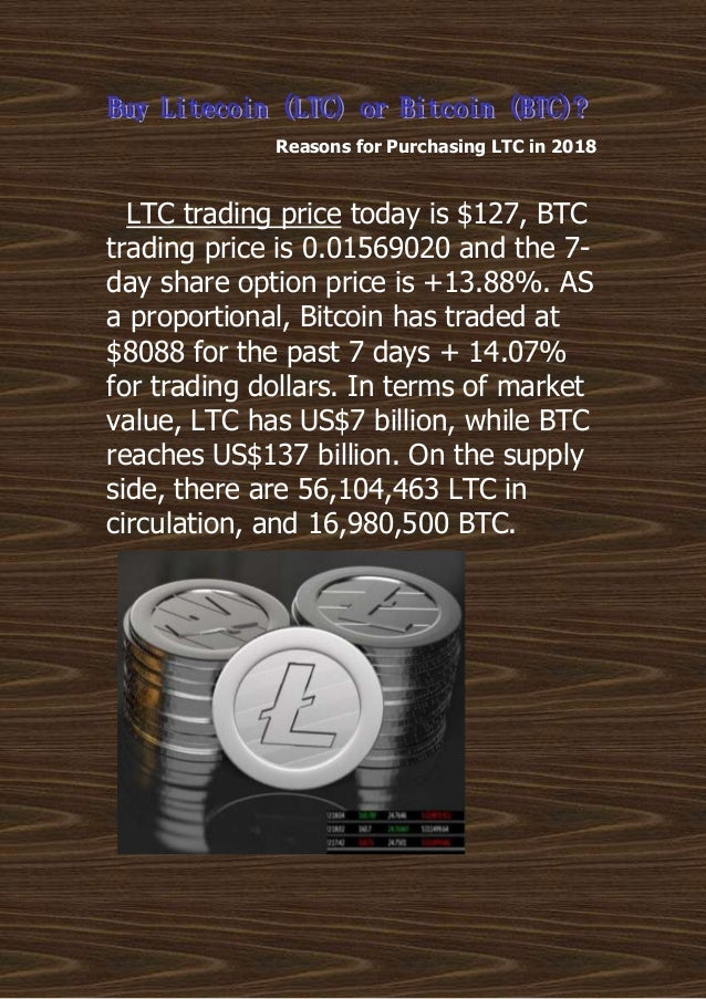 Reasons for Purchasing LTC in 2018 LTC trading price today is $127, BTC trading price is 0.01569020 and the 7- day share o...