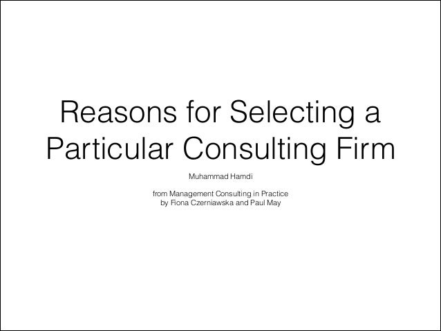 Reasons for Selecting a Particular Consulting Firm Muhammad Hamdi  !  from Management Consulting in Practice by Fiona Czer...