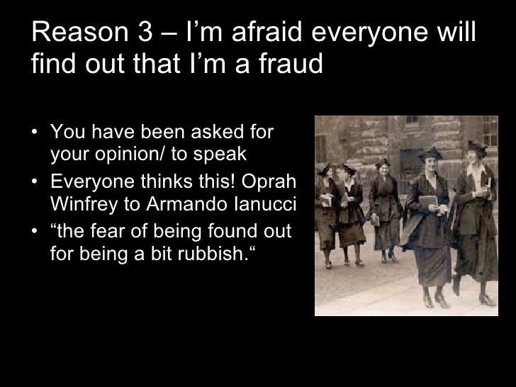 Reason 3 – I'm afraid everyone will find out that I'm a fraud <ul><li>You have been asked for your opinion/ to speak </li>...