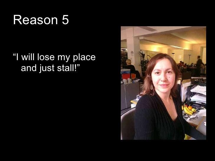 "Reason 5 <ul><li>"" I will lose my place and just stall!"" </li></ul>"