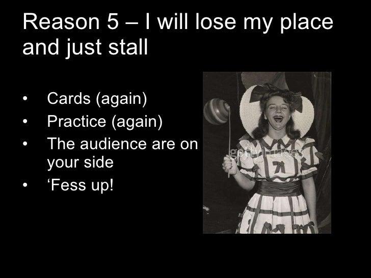 Reason 5 – I will lose my place and just stall <ul><li>Cards (again) </li></ul><ul><li>Practice (again) </li></ul><ul><li>...