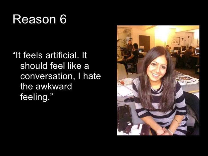 """Reason 6 <ul><li>"""" It feels artificial. It should feel like a conversation, I hate the awkward feeling."""" </li></ul>"""