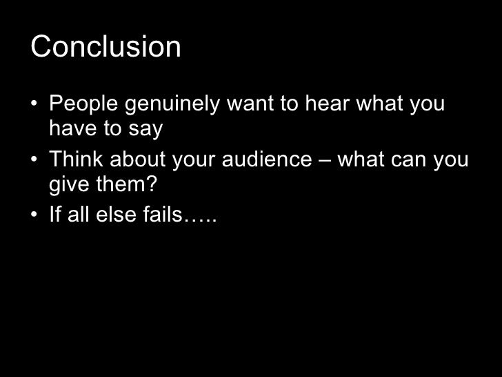 Conclusion <ul><li>People genuinely want to hear what you have to say </li></ul><ul><li>Think about your audience – what c...