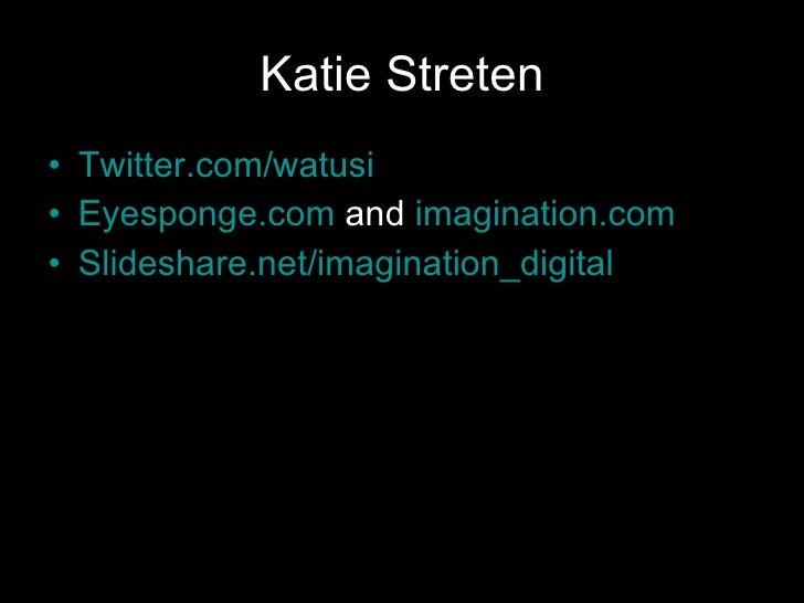 Katie Streten <ul><li>Twitter.com/watusi </li></ul><ul><li>Eyesponge.com  and  imagination.com </li></ul><ul><li>Slideshar...