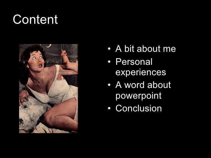 Content <ul><li>A bit about me </li></ul><ul><li>Personal experiences </li></ul><ul><li>A word about powerpoint </li></ul>...
