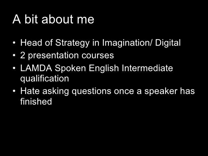 A bit about me <ul><li>Head of Strategy in Imagination/ Digital </li></ul><ul><li>2 presentation courses  </li></ul><ul><l...