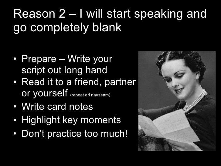 Reason 2 – I will start speaking and go completely blank <ul><li>Prepare – Write your script out long hand </li></ul><ul><...