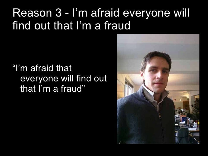 """Reason 3 - I'm afraid everyone will find out that I'm a fraud <ul><li>"""" I'm afraid that everyone will find out that I'm a ..."""