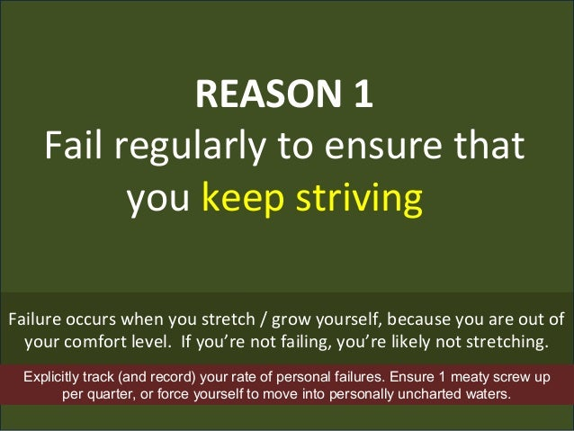REASON 1 Fail regularly to ensure that you keep striving Failure occurs when you stretch / grow yourself, because you are ...