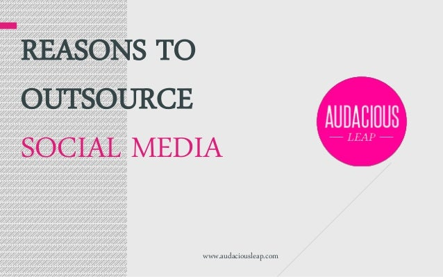 REASONS TO OUTSOURCE SOCIAL MEDIA www.audaciousleap.com