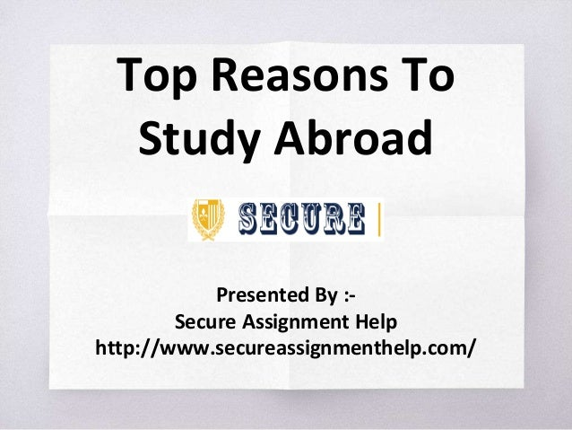 Top Reasons To Study Abroad Presented By :- Secure Assignment Help http://www.secureassignmenthelp.com/