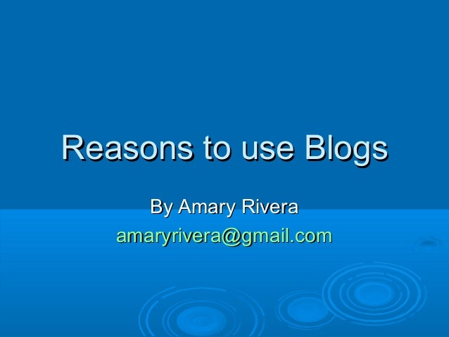 Reasons to use BlogsReasons to use Blogs By Amary RiveraBy Amary Rivera amaryrivera@gmail.comamaryrivera@gmail.com