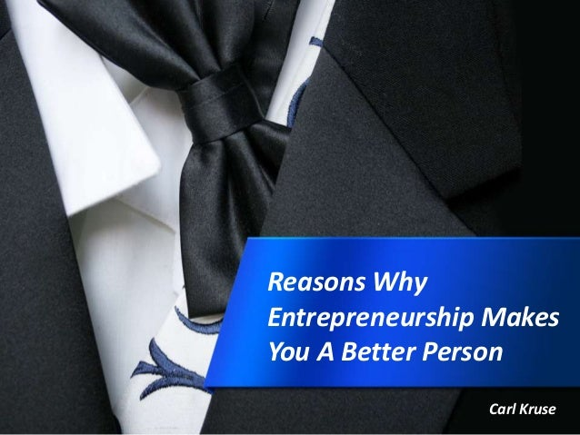 Reasons Why Entrepreneurship Makes You A Better Person Carl Kruse