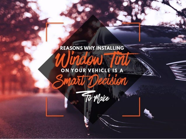 smart window tint tinting reasons why installing window tint on your vehicle is smart decision to make decisiou2026