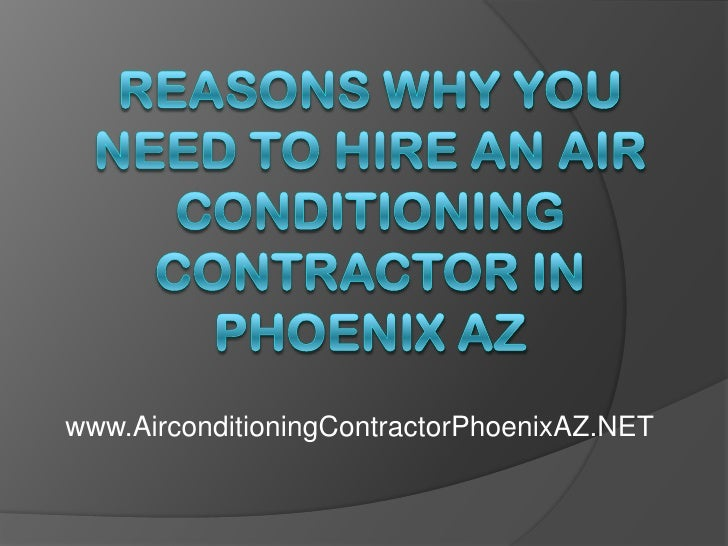 Reasons Why You Need to Hire an Air Conditioning Contractor in Phoenix AZ<br />www.AirconditioningContractorPhoenixAZ.NET<...
