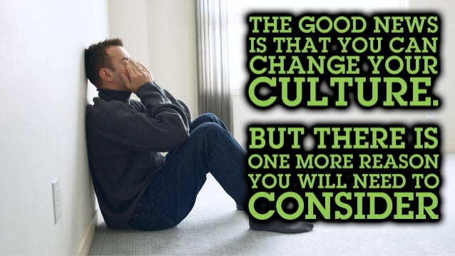 The good news is that you can change your culture. But there is one more reason you will need to consider.