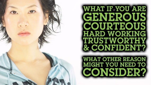 What if you are generous, courteous, hard working, trustworthy & confident? What other reason might you need to consider?