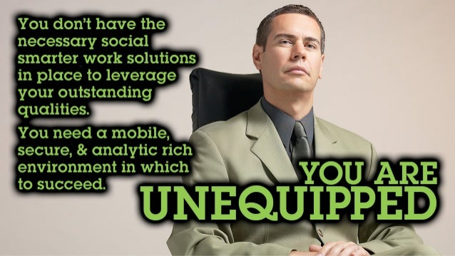 You don't have the necessary social smarter work solutions in place to leverage your outstanding qualities. You need a mob...