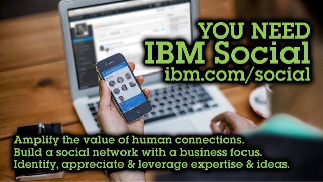 You need IBM Social Ibm.com/social Amplify the value of human connections. Build a social network with a business focus. I...