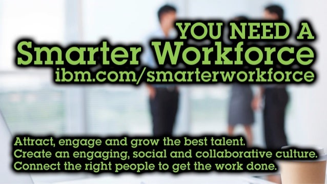 You need a Smarter Workforce Ibm.com/smarterworkforce Attract, engage and grow the best talent. Create an engaging, social...