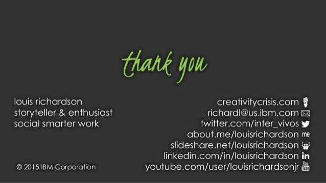 Thank you Louis Richardson Storyteller & Enthusiast, Social Smarter Work BLOG: Creativitycrisis.com EMAIL: RichardL@us.ibm...