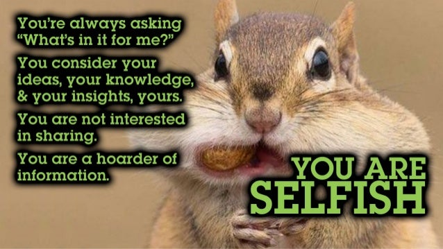 """You're always asking """"What's in it for me?"""" You consider your ideas, knowledge & insights, yours. You are not interested i..."""