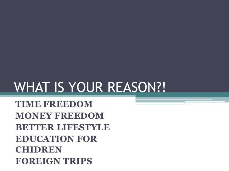 WHAT IS YOUR REASON?!TIME FREEDOMMONEY FREEDOMBETTER LIFESTYLEEDUCATION FORCHIDRENFOREIGN TRIPS
