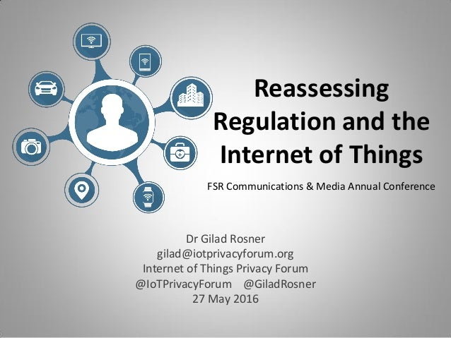 Reassessing Regulation and the Internet of Things FSR Communications & Media Annual Conference Dr Gilad Rosner gilad@iotpr...