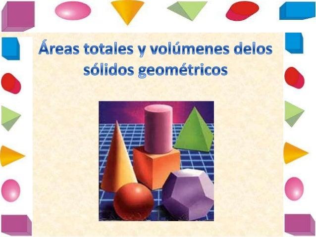 áReas totales y volúmenes delos sólidos geométricos