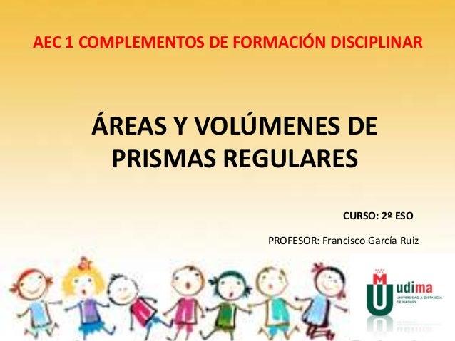 AEC 1 COMPLEMENTOS DE FORMACIÓN DISCIPLINAR ÁREAS Y VOLÚMENES DE PRISMAS REGULARES CURSO: 2º ESO PROFESOR: Francisco Garcí...