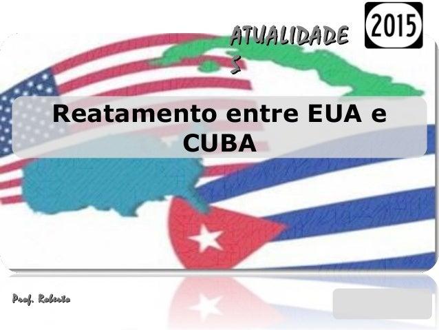 Reatamento entre EUA e CUBA ATUALIDADEATUALIDADE SS Prof. RobertoProf. Roberto