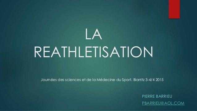 LA REATHLETISATION PIERRE BARRIEU PBARRIEU@AOL.COM Journées des sciences et de la Médecine du Sport. Biarritz 3-4/4 2015