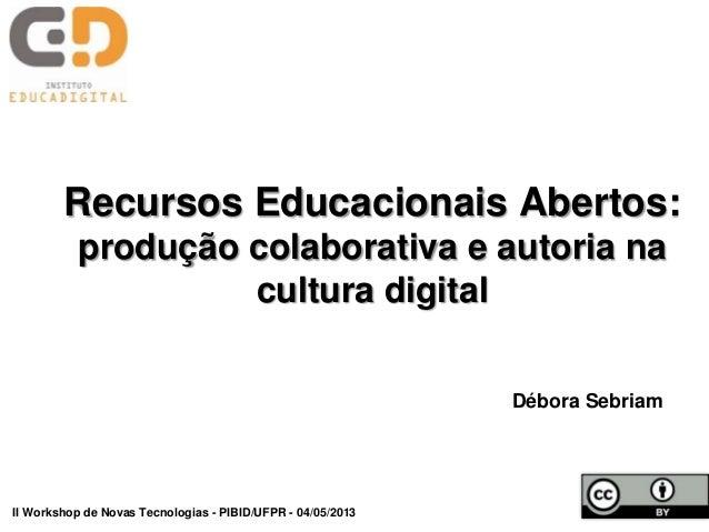 Recursos Educacionais Abertos:produção colaborativa e autoria nacultura digitalDébora SebriamII Workshop de Novas Tecnolog...