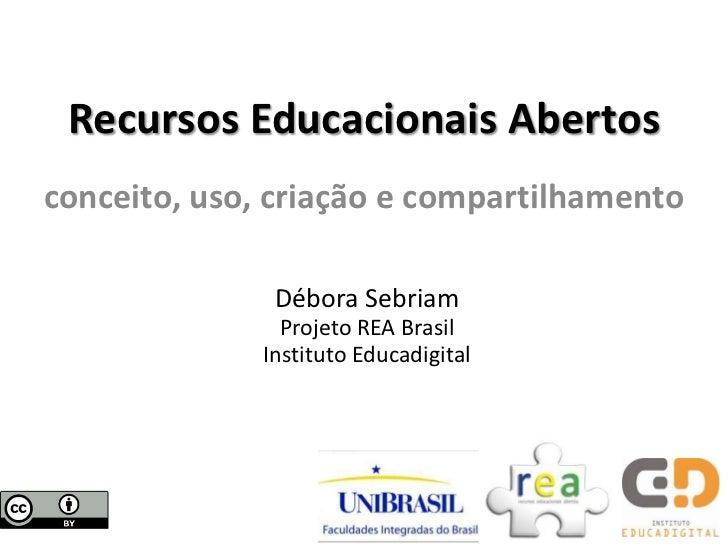 Recursos Educacionais Abertosconceito, uso, criação e compartilhamento               Débora Sebriam                Projeto...