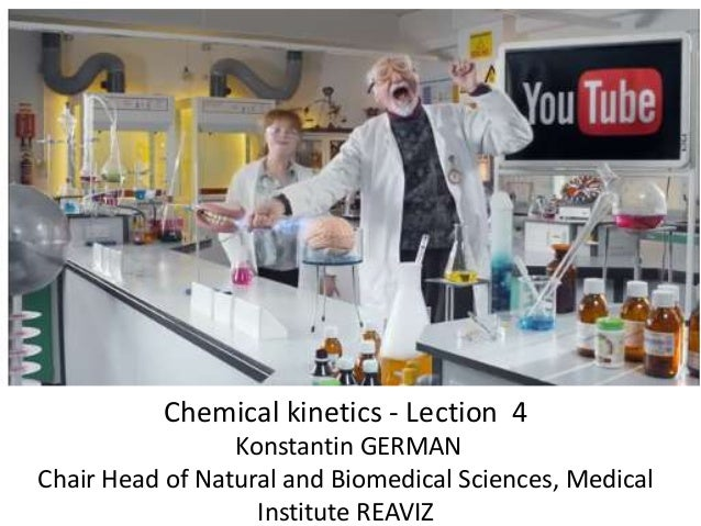Chemical kinetics - Lection 4 Konstantin GERMAN Chair Head of Natural and Biomedical Sciences, Medical Institute REAVIZ
