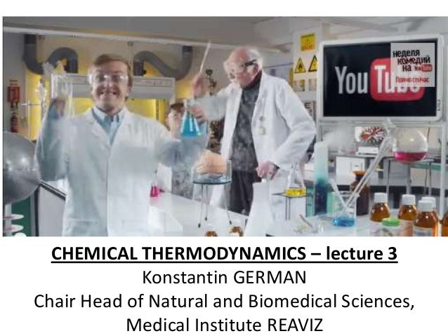 CHEMICAL THERMODYNAMICS – lecture 3 Konstantin GERMAN Chair Head of Natural and Biomedical Sciences, Medical Institute REA...