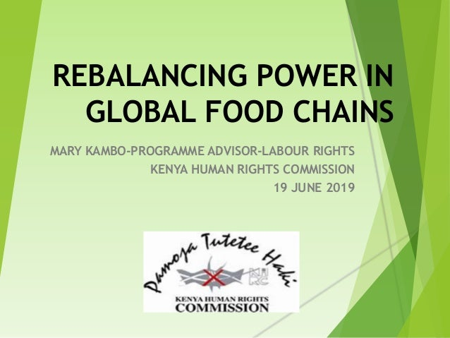 REBALANCING POWER IN GLOBAL FOOD CHAINS MARY KAMBO-PROGRAMME ADVISOR-LABOUR RIGHTS KENYA HUMAN RIGHTS COMMISSION 19 JUNE 2...