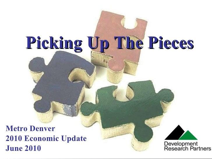 Picking Up The Pieces Metro Denver 2010 Economic Update June 2010