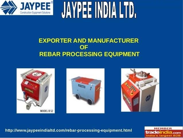 EXPORTER AND MANUFACTURER OF REBAR PROCESSING EQUIPMENT  http://www.jaypeeindialtd.com/rebar-processing-equipment.html