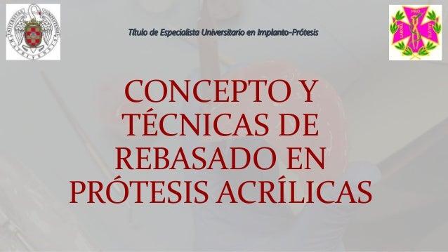 CONCEPTO Y TÉCNICAS DE REBASADO EN PRÓTESIS ACRÍLICAS Título de Especialista Universitario en Implanto-Prótesis